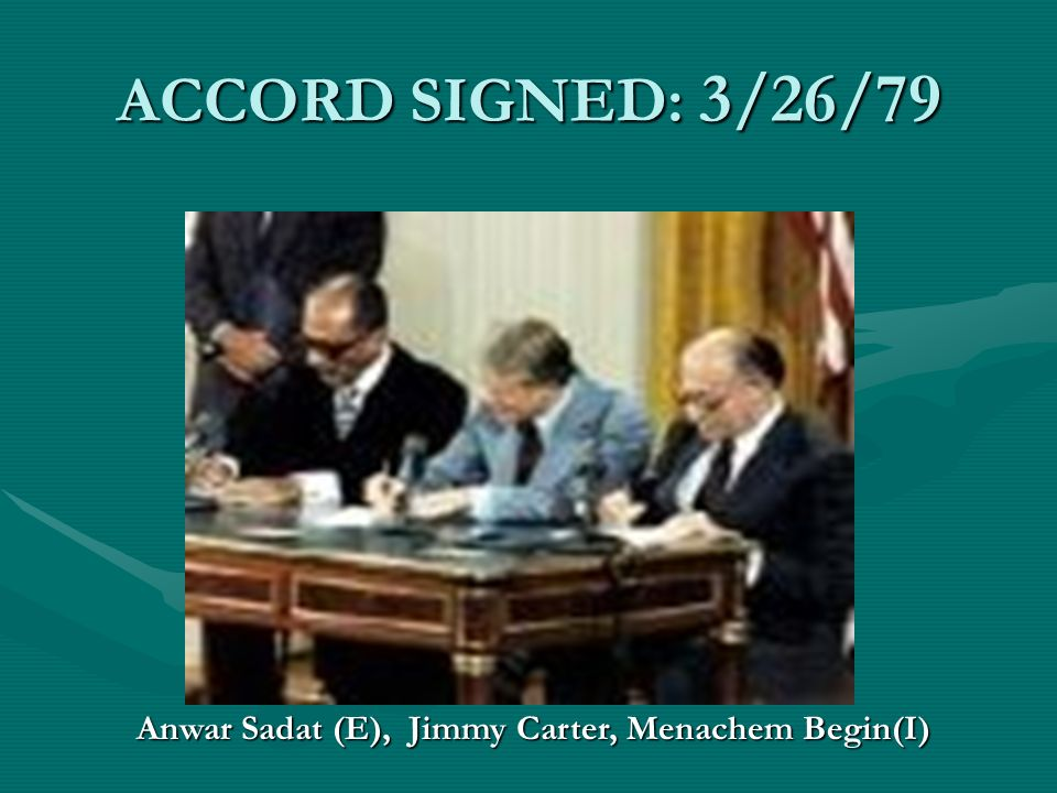 ACCORD SIGNED: 3/26/79 Anwar Sadat (E), Jimmy Carter, Menachem Begin(I)
