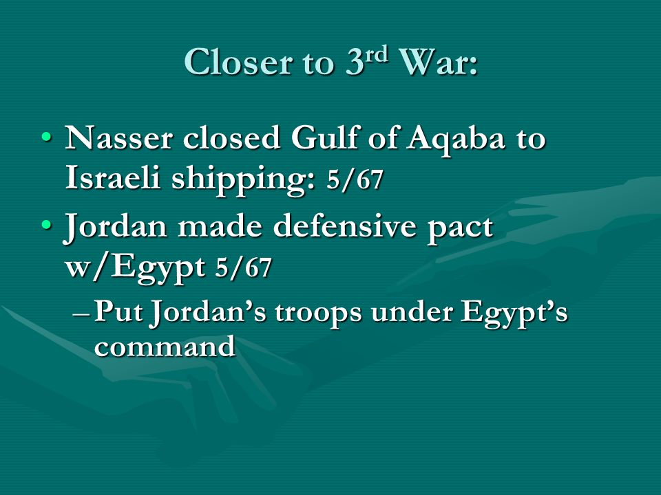 Closer to 3 rd War: Nasser closed Gulf of Aqaba to Israeli shipping: 5/67Nasser closed Gulf of Aqaba to Israeli shipping: 5/67 Jordan made defensive pact w/Egypt 5/67Jordan made defensive pact w/Egypt 5/67 –Put Jordans troops under Egypts command
