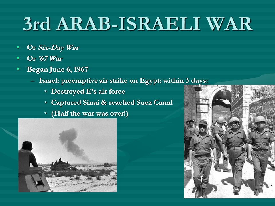 3rd ARAB-ISRAELI WAR Or Six-Day WarOr Six-Day War Or 67 WarOr 67 War Began June 6, 1967Began June 6, 1967 –Israel: preemptive air strike on Egypt: within 3 days: Destroyed Es air forceDestroyed Es air force Captured Sinai & reached Suez CanalCaptured Sinai & reached Suez Canal (Half the war was over!)(Half the war was over!)