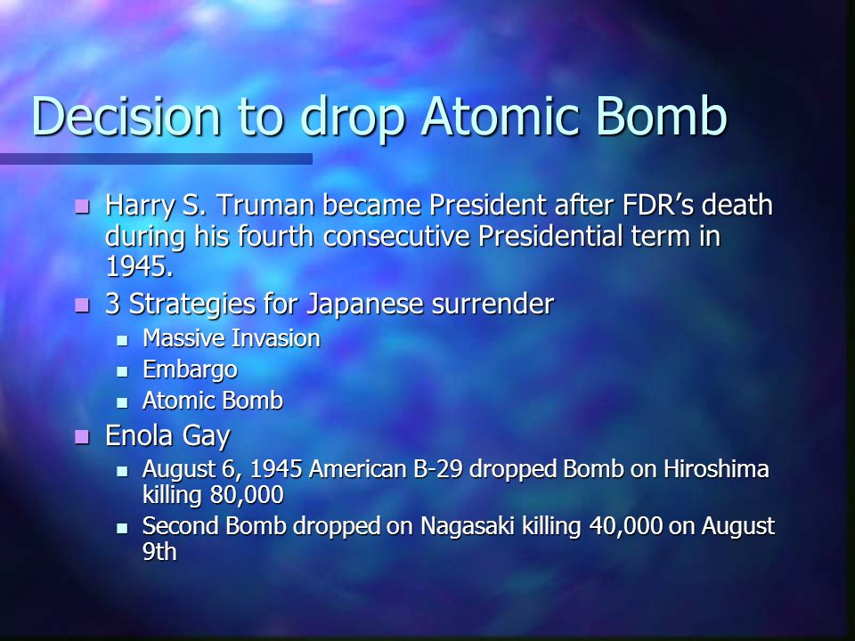 Decision to drop Atomic Bomb Harry S. Truman became President after FDRs death during his fourth consecutive Presidential term in 1945. Harry S. Truma