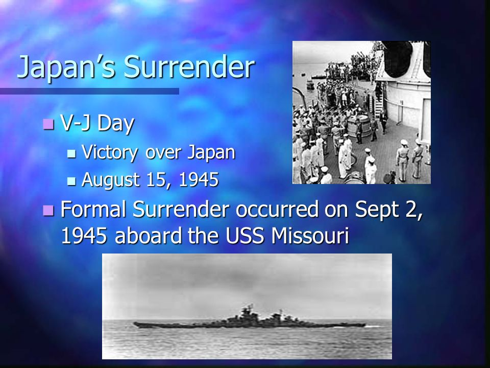 Japans Surrender V-J Day V-J Day Victory over Japan Victory over Japan August 15, 1945 August 15, 1945 Formal Surrender occurred on Sept 2, 1945 aboard the USS Missouri Formal Surrender occurred on Sept 2, 1945 aboard the USS Missouri