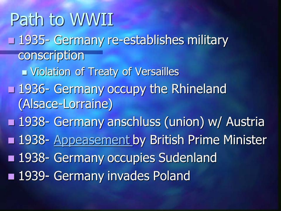 Path to WWII 1935- Germany re-establishes military conscription 1935- Germany re-establishes military conscription Violation of Treaty of Versailles Violation of Treaty of Versailles 1936- Germany occupy the Rhineland (Alsace-Lorraine) 1936- Germany occupy the Rhineland (Alsace-Lorraine) 1938- Germany anschluss (union) w/ Austria 1938- Germany anschluss (union) w/ Austria 1938- Appeasement by British Prime Minister 1938- Appeasement by British Prime MinisterAppeasement 1938- Germany occupies Sudenland 1938- Germany occupies Sudenland 1939- Germany invades Poland 1939- Germany invades Poland