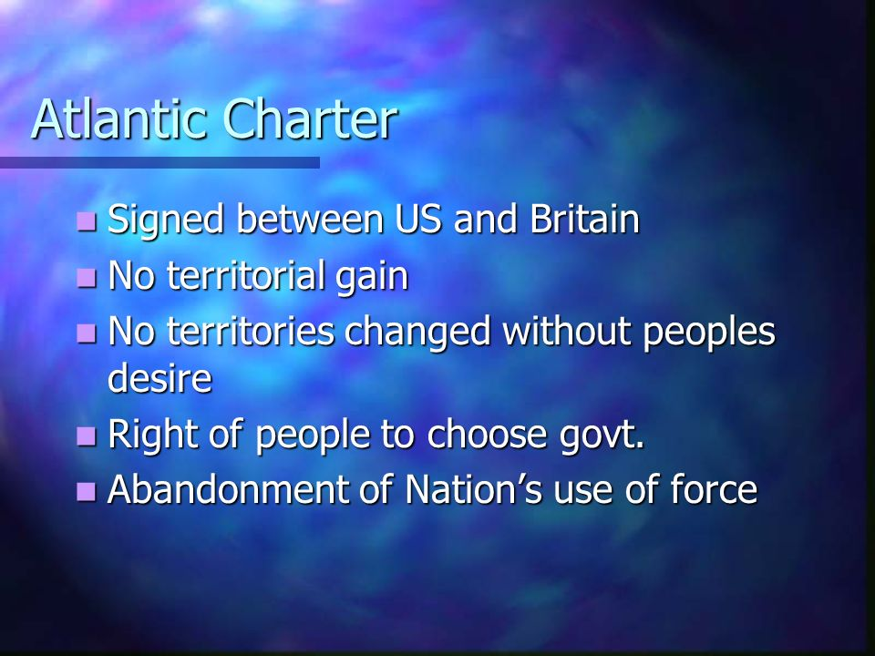 Atlantic Charter Signed Signed between US and Britain No No territorial gain territories changed without peoples desire Right Right of people to choose govt.