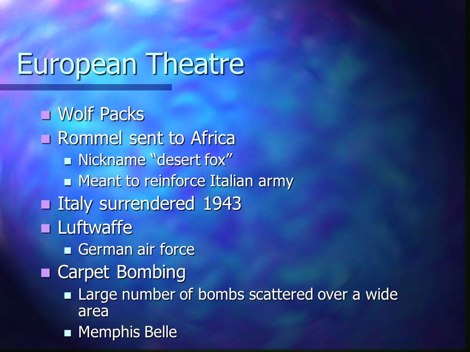 European Theatre Wolf Wolf Packs Rommel Rommel sent to Africa Nickname Nickname desert fox Meant Meant to reinforce Italian army Italy Italy surrender