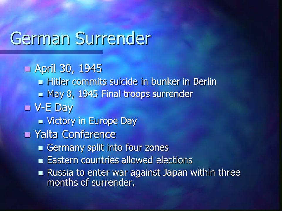 German Surrender April April 30, 1945 Hitler Hitler commits suicide in bunker in Berlin May May 8, 1945 Final troops surrender V-E V-E Day Victory Vic