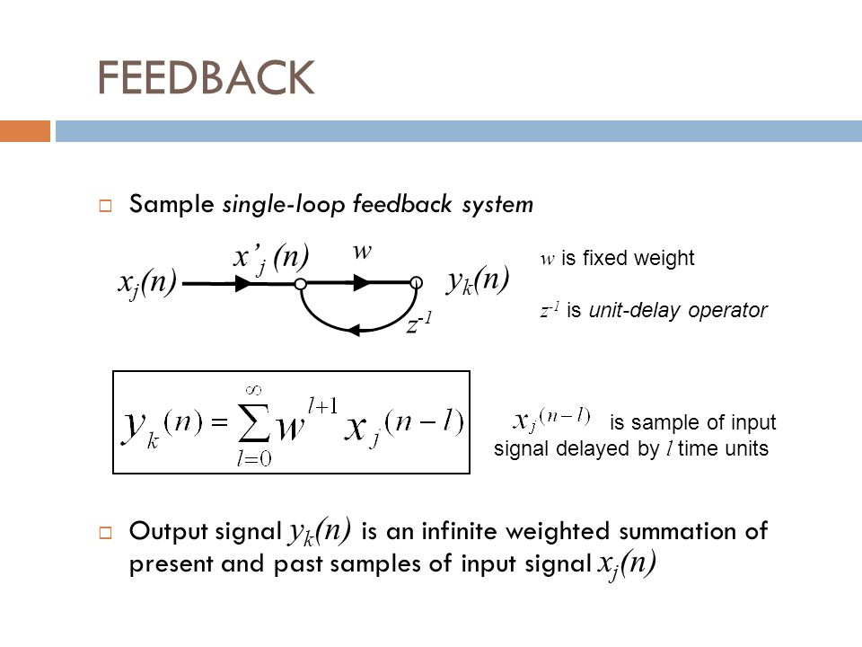 FEEDBACK Sample single-loop feedback system Output signal y k (n) is an infinite weighted summation of present and past samples of input signal x j (n