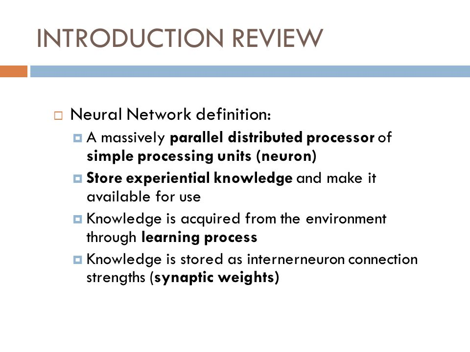 INTRODUCTION REVIEW Neural Network definition: A massively parallel distributed processor of simple processing units (neuron) Store experiential knowl
