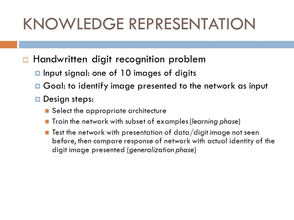 KNOWLEDGE REPRESENTATION Handwritten digit recognition problem Input signal: one of 10 images of digits Goal: to identify image presented to the netwo