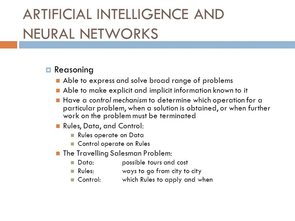 ARTIFICIAL INTELLIGENCE AND NEURAL NETWORKS Reasoning Able to express and solve broad range of problems Able to make explicit and implicit information known to it Have a control mechanism to determine which operation for a particular problem, when a solution is obtained, or when further work on the problem must be terminated Rules, Data, and Control: Rules operate on Data Control operate on Rules The Travelling Salesman Problem: Data: possible tours and cost Rules:ways to go from city to city Control:which Rules to apply and when