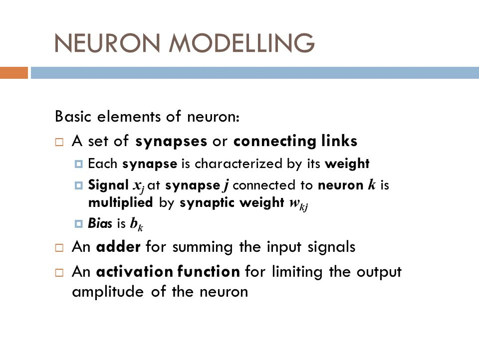 NEURON MODELLING Basic elements of neuron: A set of synapses or connecting links Each synapse is characterized by its weight Signal x j at synapse j connected to neuron k is multiplied by synaptic weight w kj Bias is b k An adder for summing the input signals An activation function for limiting the output amplitude of the neuron