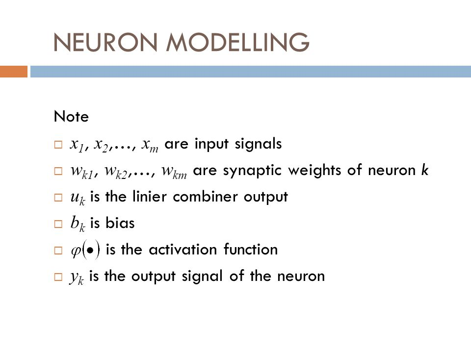 NEURON MODELLING Note x 1, x 2,…, x m are input signals w k1, w k2,…, w km are synaptic weights of neuron k u k is the linier combiner output b k is bias is the activation function y k is the output signal of the neuron