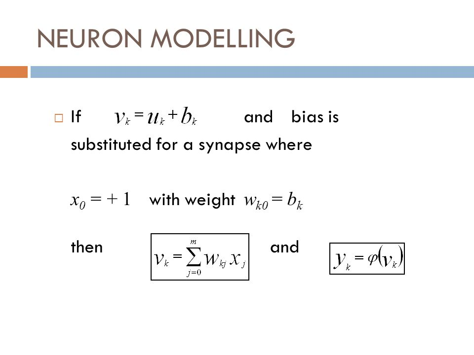 NEURON MODELLING If and bias is substituted for a synapse where x 0 = + 1 with weight w k0 = b k then and