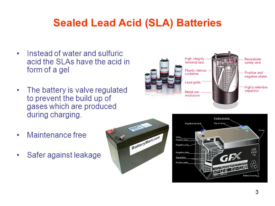 3 Sealed Lead Acid (SLA) Batteries Instead of water and sulfuric acid the SLAs have the acid in form of a gel The battery is valve regulated to preven