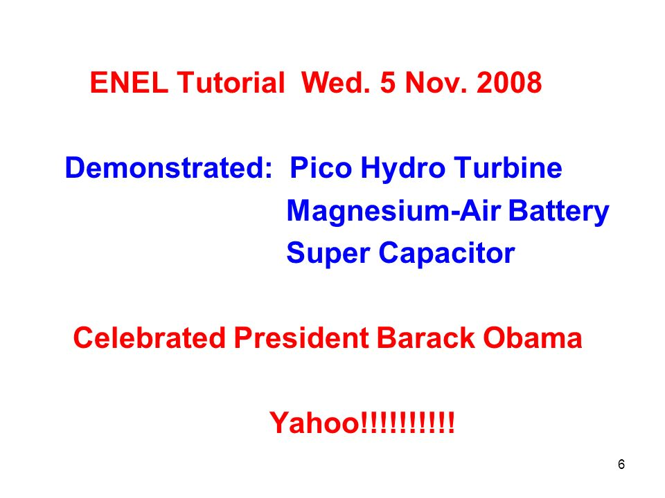 6 ENEL Tutorial Wed. 5 Nov. 2008 Demonstrated: Pico Hydro Turbine Magnesium-Air Battery Super Capacitor Celebrated President Barack Obama Yahoo!!!!!!!