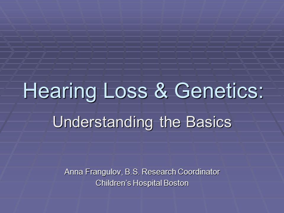 Hearing Loss & Genetics: Understanding the Basics Anna Frangulov, B.S. Research Coordinator Childrens Hospital Boston