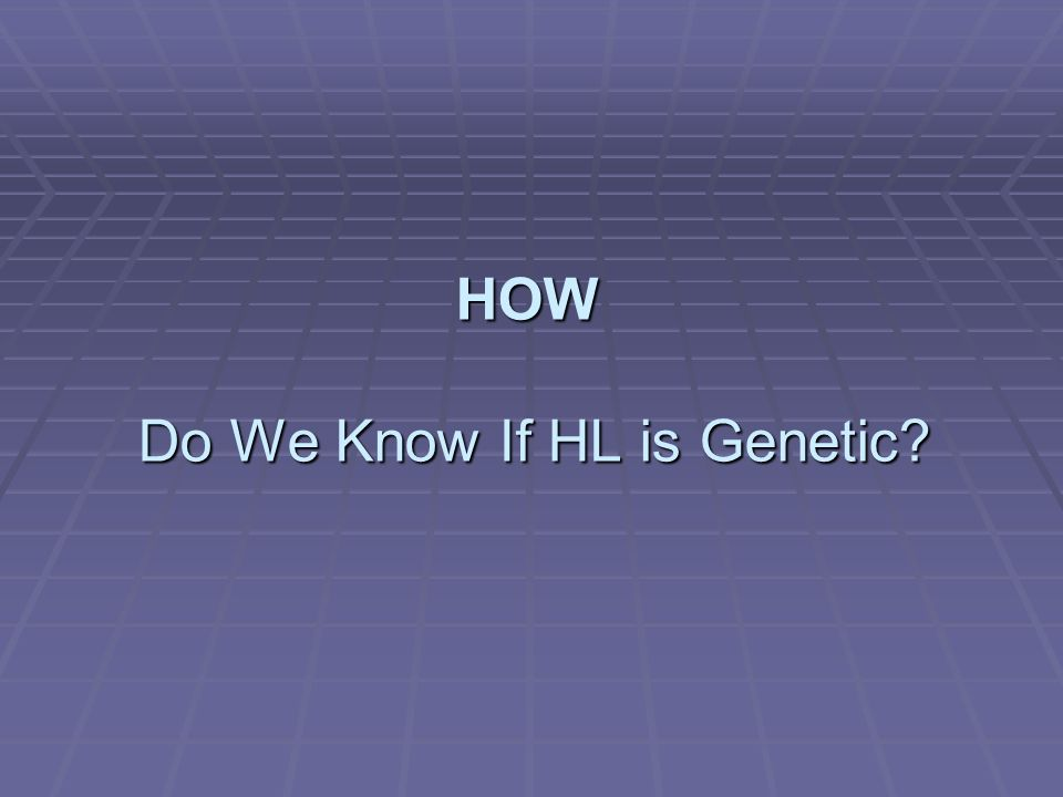 HOW Do We Know If HL is Genetic?