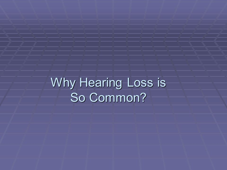 Why Hearing Loss is So Common?