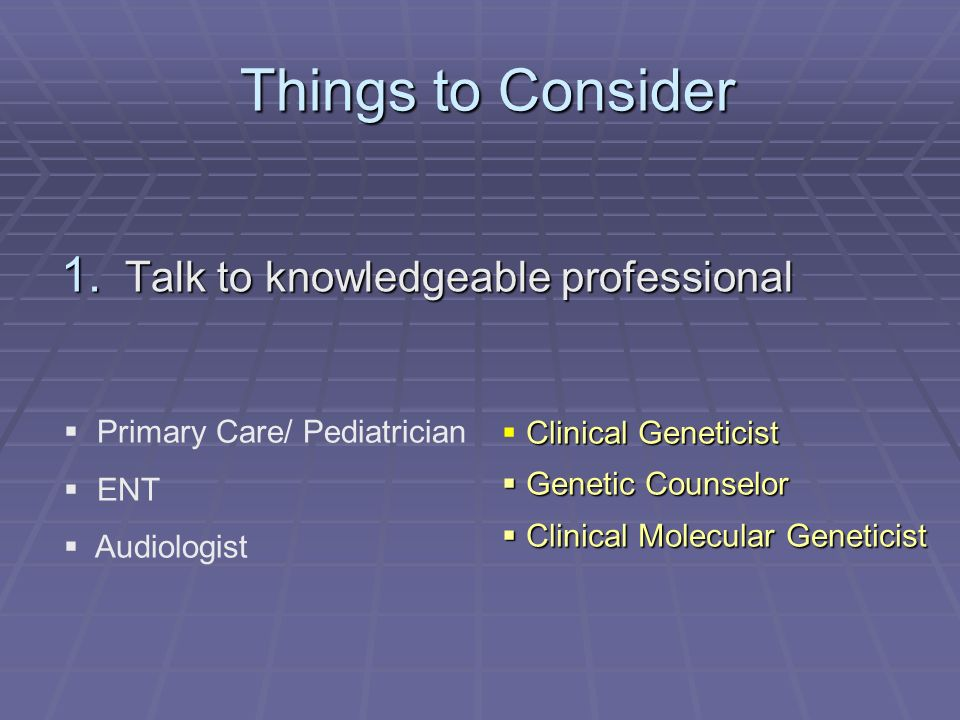 Things to Consider Things to Consider 1. Talk to knowledgeable professional Primary Care/ Pediatrician ENT Audiologist Clinical Geneticist Genetic Cou