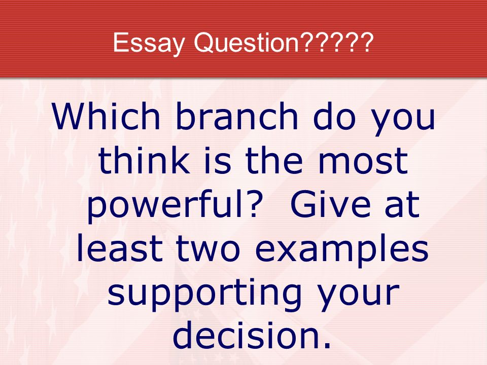 Essay Question . Which branch do you think is the most powerful.