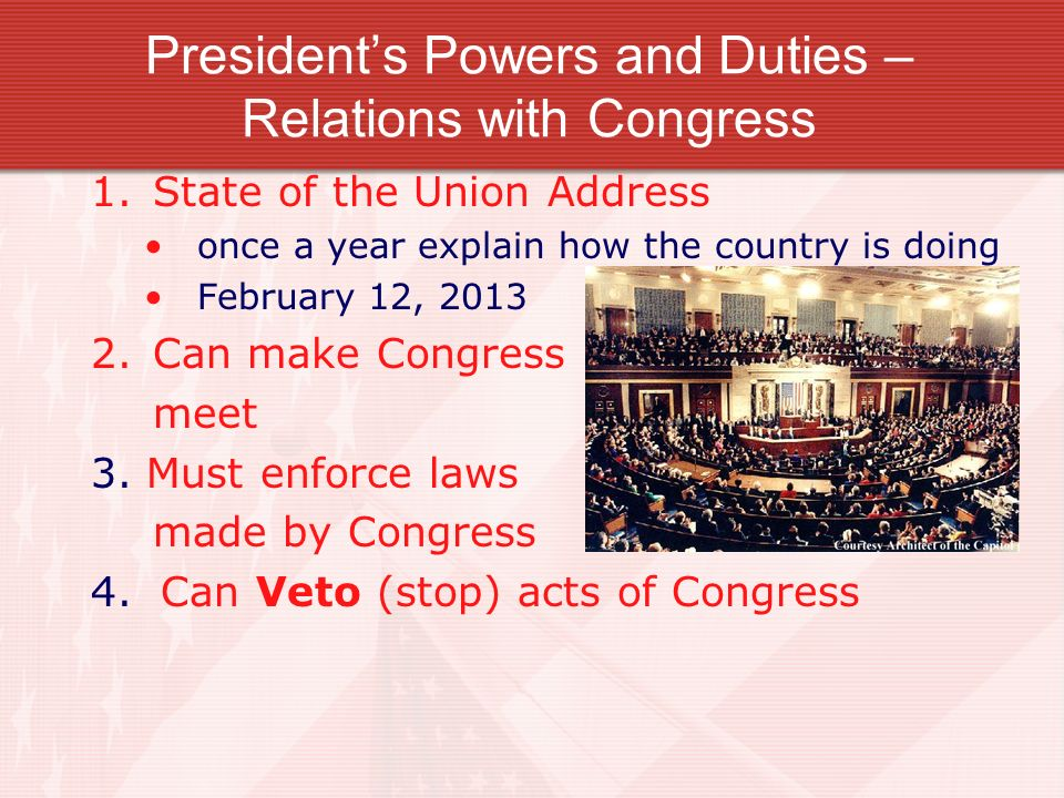 Presidents Powers and Duties – Relations with Congress 1.State of the Union Address once a year explain how the country is doing February 12, 2013 2.Can make Congress meet 3.