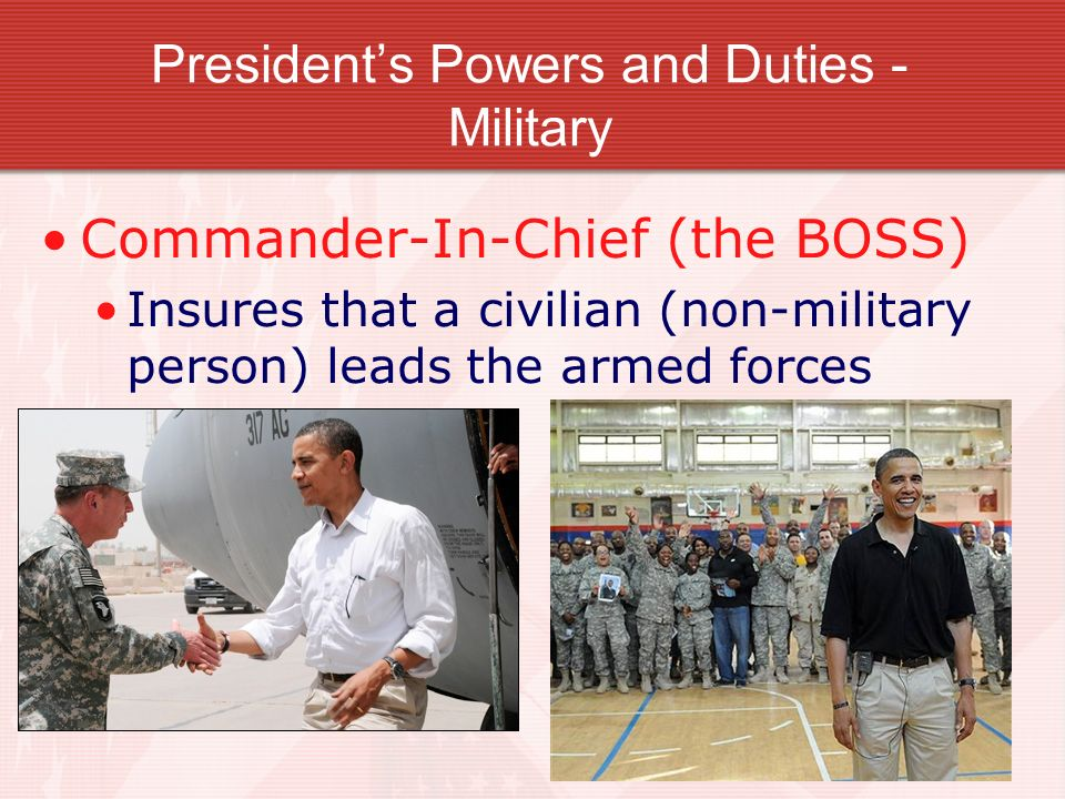 Presidents Powers and Duties - Military Commander-In-Chief (the BOSS) Insures that a civilian (non-military person) leads the armed forces