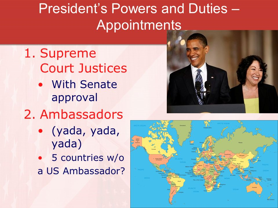 Presidents Powers and Duties – Appointments 1.Supreme Court Justices With Senate approval 2.Ambassadors (yada, yada, yada) 5 countries w/o a US Ambassador