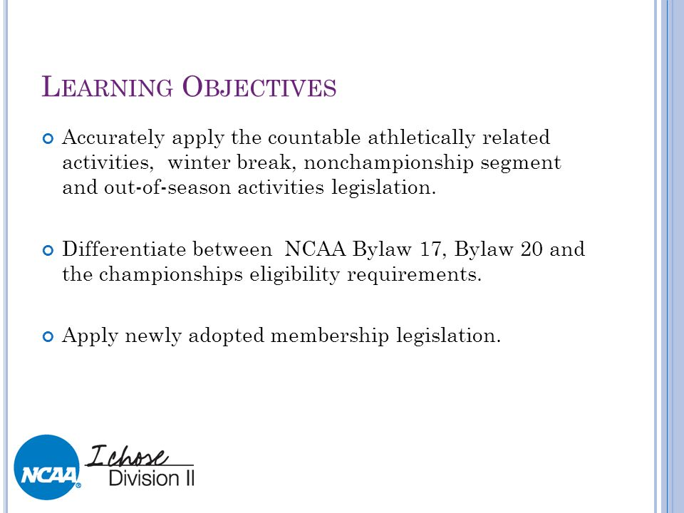 L EARNING O BJECTIVES Accurately apply the countable athletically related activities, winter break, nonchampionship segment and out-of-season activiti