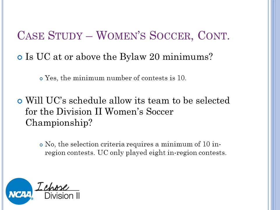 C ASE S TUDY – W OMEN S S OCCER, C ONT. Is UC at or above the Bylaw 20 minimums? Yes, the minimum number of contests is 10. Will UCs schedule allow it