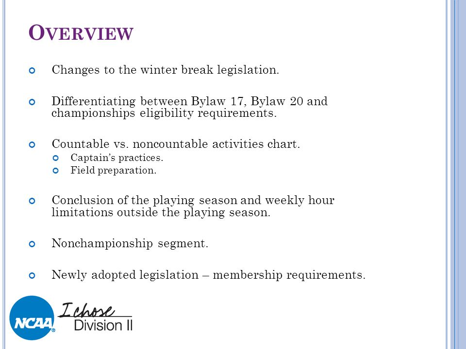 O VERVIEW Changes to the winter break legislation. Differentiating between Bylaw 17, Bylaw 20 and championships eligibility requirements. Countable vs