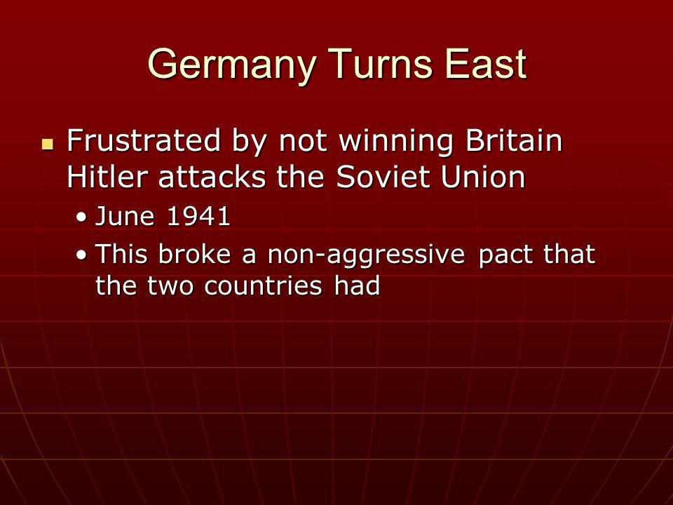 Germany Turns East Frustrated by not winning Britain Hitler attacks the Soviet Union Frustrated by not winning Britain Hitler attacks the Soviet Union