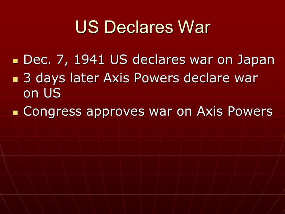 US Declares War Dec. 7, 1941 US declares war on Japan Dec. 7, 1941 US declares war on Japan 3 days later Axis Powers declare war on US 3 days later Ax