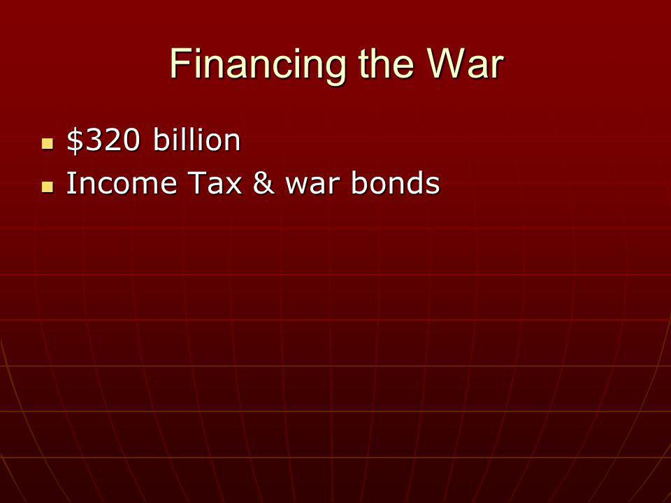 Financing the War $320 billion $320 billion Income Tax & war bonds Income Tax & war bonds