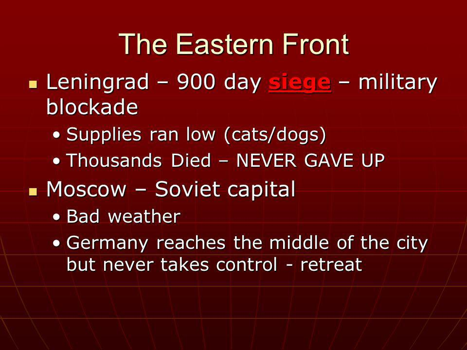 The Eastern Front Leningrad – 900 day siege – military blockade Leningrad – 900 day siege – military blockade Supplies ran low (cats/dogs)Supplies ran