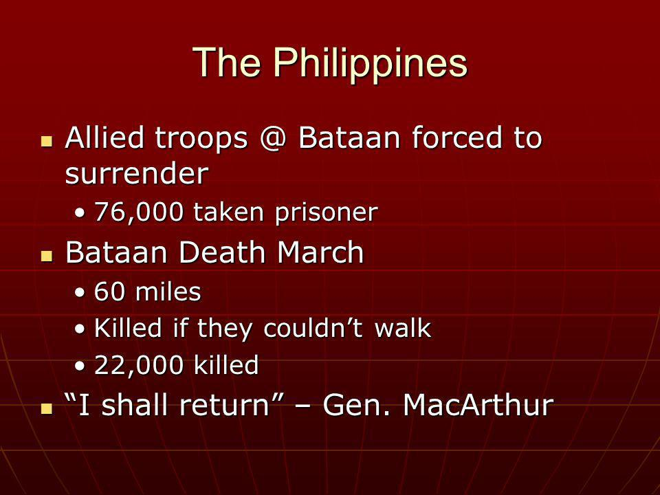The Philippines Allied troops @ Bataan forced to surrender Allied troops @ Bataan forced to surrender 76,000 taken prisoner76,000 taken prisoner Bataa