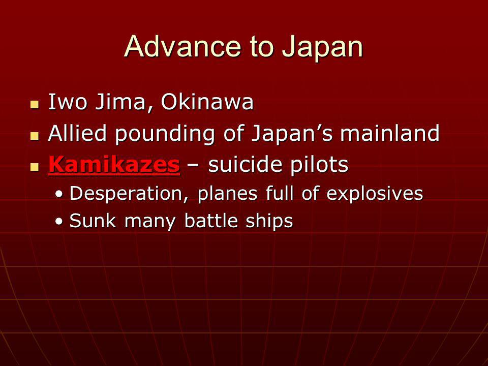 Advance to Japan Iwo Jima, Okinawa Iwo Jima, Okinawa Allied pounding of Japans mainland Allied pounding of Japans mainland Kamikazes – suicide pilots