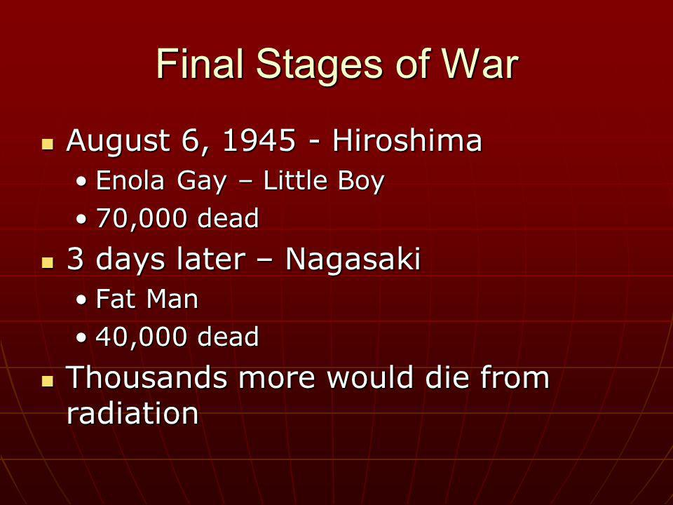 Final Stages of War August 6, 1945 - Hiroshima August 6, 1945 - Hiroshima Enola Gay – Little BoyEnola Gay – Little Boy 70,000 dead70,000 dead 3 days l