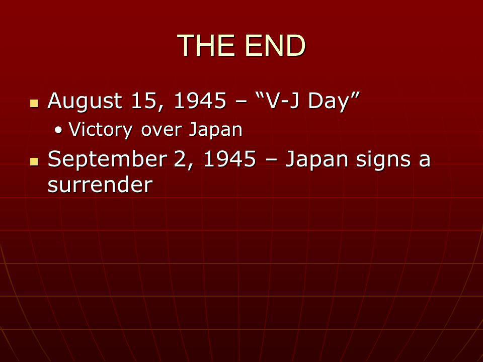 THE END August 15, 1945 – V-J Day August 15, 1945 – V-J Day Victory over JapanVictory over Japan September 2, 1945 – Japan signs a surrender September