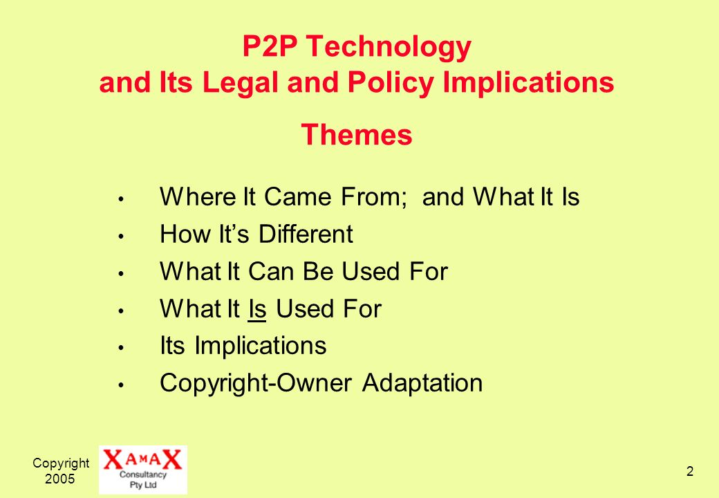 Copyright 2005 2 P2P Technology and Its Legal and Policy Implications Themes Where It Came From; and What It Is How Its Different What It Can Be Used For What It Is Used For Its Implications Copyright-Owner Adaptation