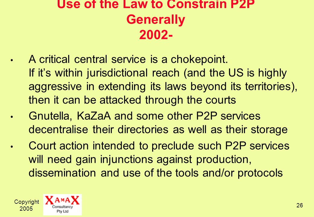 Copyright 2005 26 Use of the Law to Constrain P2P Generally 2002- A critical central service is a chokepoint.