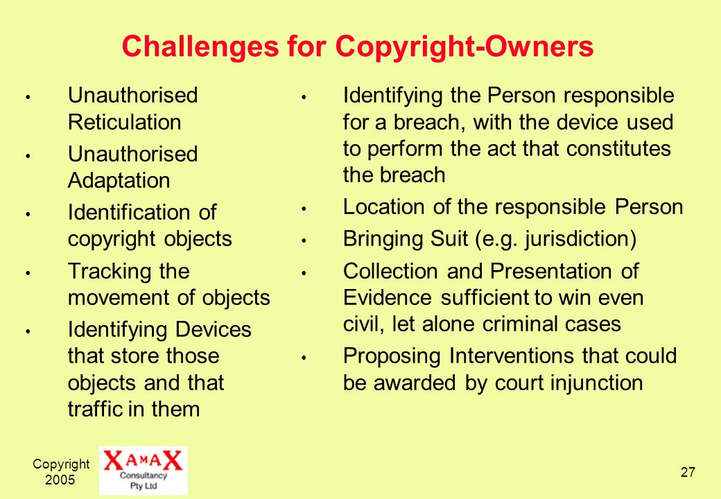 Copyright 2005 27 Challenges for Copyright-Owners Unauthorised Reticulation Unauthorised Adaptation Identification of copyright objects Tracking the movement of objects Identifying Devices that store those objects and that traffic in them Identifying the Person responsible for a breach, with the device used to perform the act that constitutes the breach Location of the responsible Person Bringing Suit (e.g.