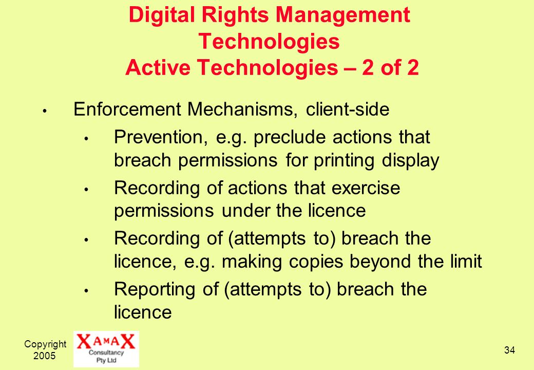Copyright 2005 34 Digital Rights Management Technologies Active Technologies – 2 of 2 Enforcement Mechanisms, client-side Prevention, e.g.