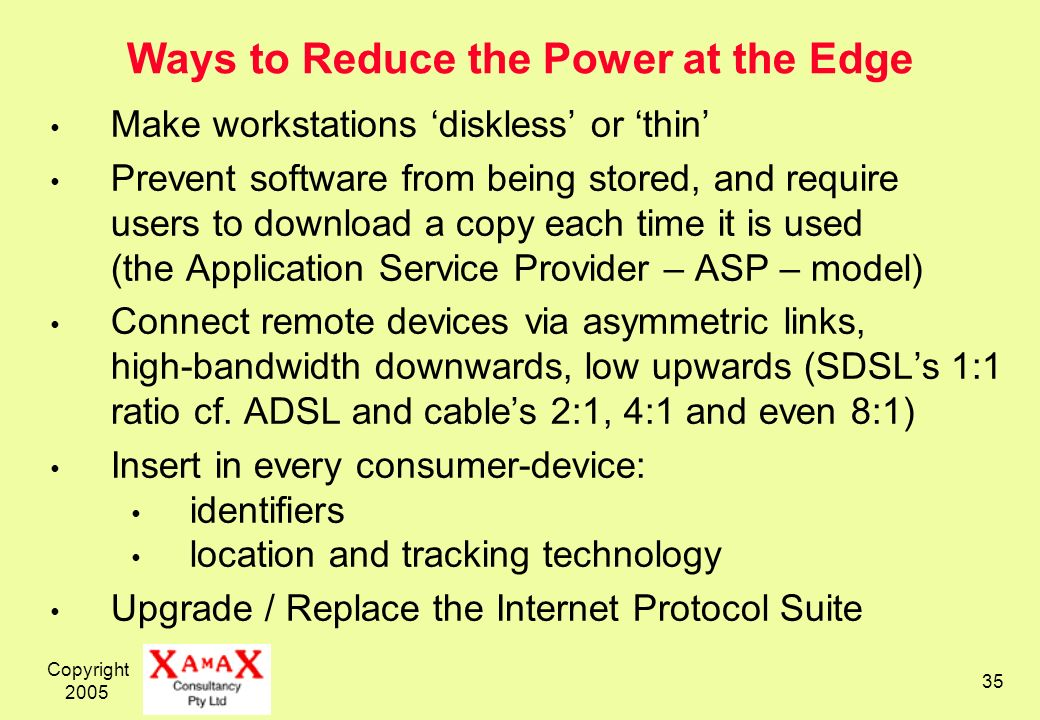 Copyright 2005 35 Ways to Reduce the Power at the Edge Make workstations diskless or thin Prevent software from being stored, and require users to download a copy each time it is used (the Application Service Provider – ASP – model) Connect remote devices via asymmetric links, high-bandwidth downwards, low upwards (SDSLs 1:1 ratio cf.
