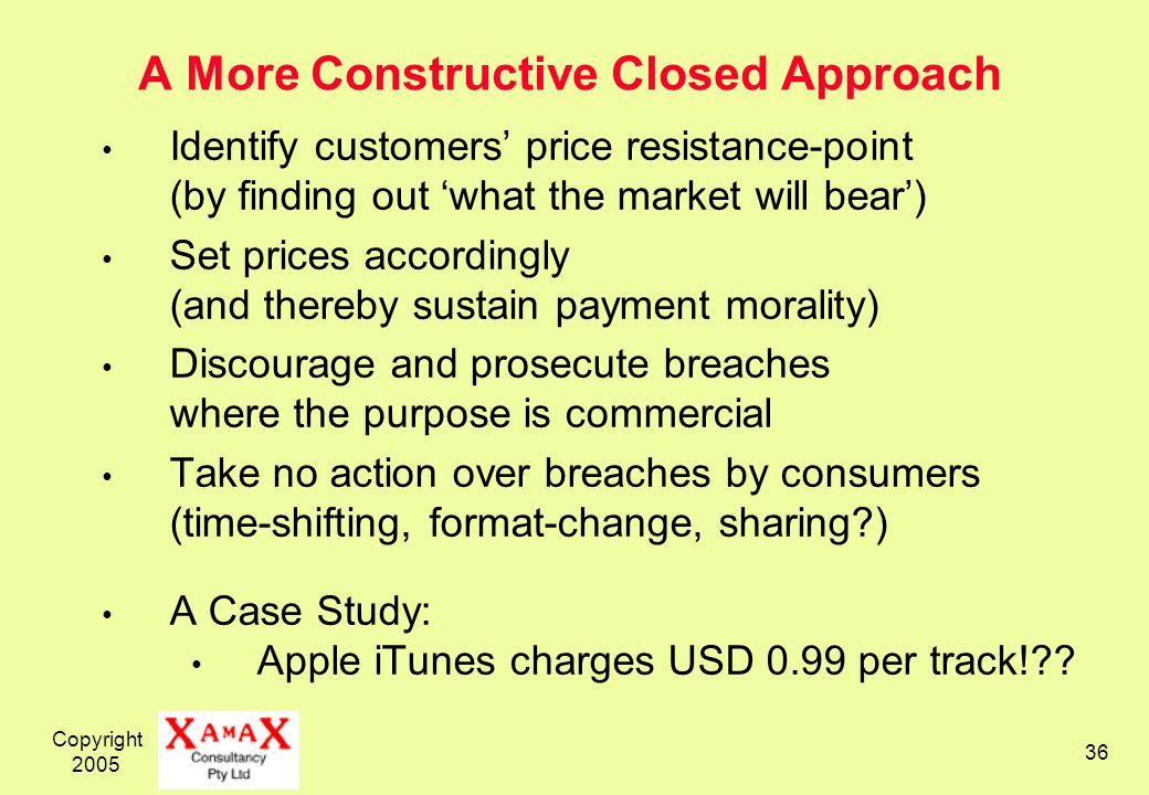 Copyright 2005 36 A More Constructive Closed Approach Identify customers price resistance-point (by finding out what the market will bear) Set prices accordingly (and thereby sustain payment morality) Discourage and prosecute breaches where the purpose is commercial Take no action over breaches by consumers (time-shifting, format-change, sharing ) A Case Study: Apple iTunes charges USD 0.99 per track!