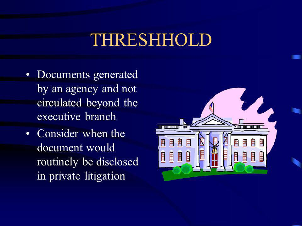THRESHHOLD Documents generated by an agency and not circulated beyond the executive branch Consider when the document would routinely be disclosed in private litigation