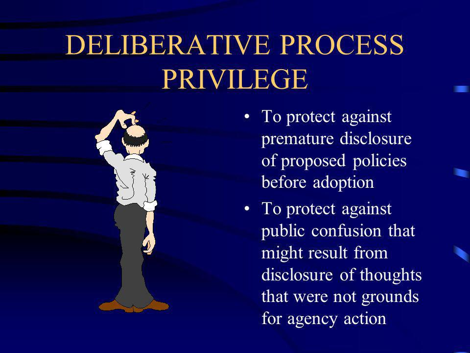 DELIBERATIVE PROCESS PRIVILEGE To protect against premature disclosure of proposed policies before adoption To protect against public confusion that might result from disclosure of thoughts that were not grounds for agency action