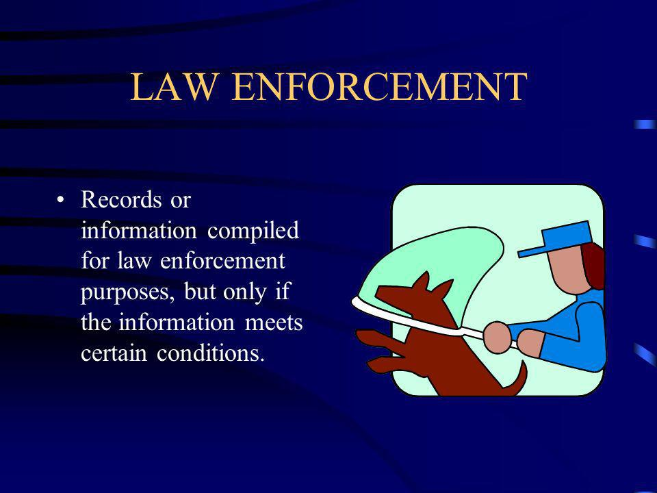 LAW ENFORCEMENT Records or information compiled for law enforcement purposes, but only if the information meets certain conditions.