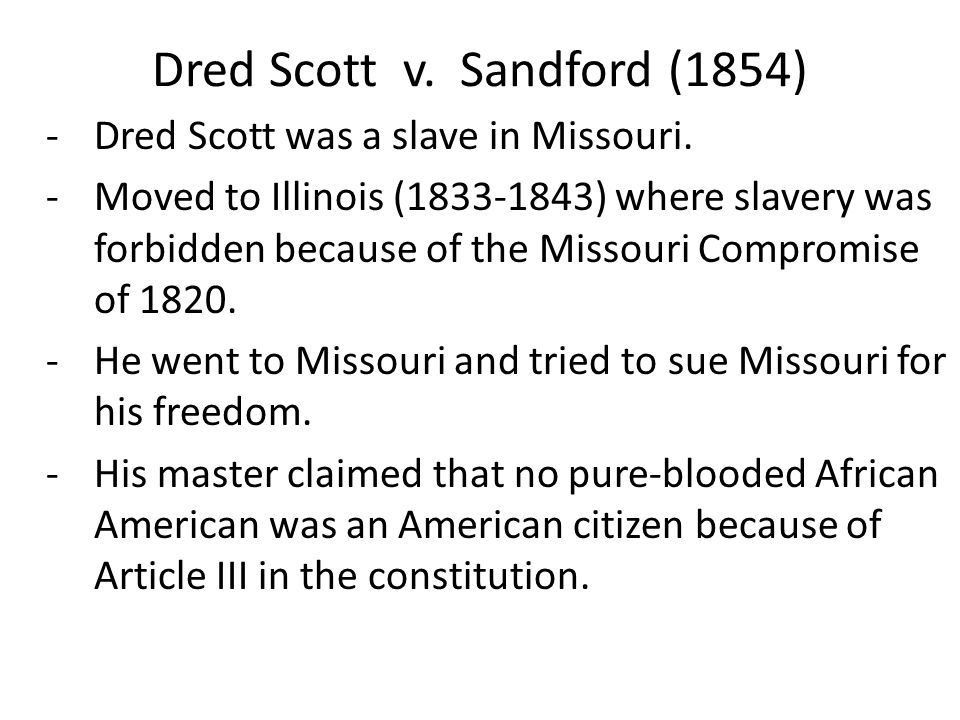 Dred Scott v. Sandford (1854) -Dred Scott was a slave in Missouri. -Moved to Illinois (1833-1843) where slavery was forbidden because of the Missouri
