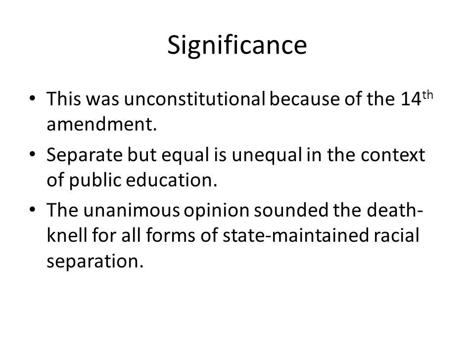 Significance This was unconstitutional because of the 14 th amendment. Separate but equal is unequal in the context of public education. The unanimous