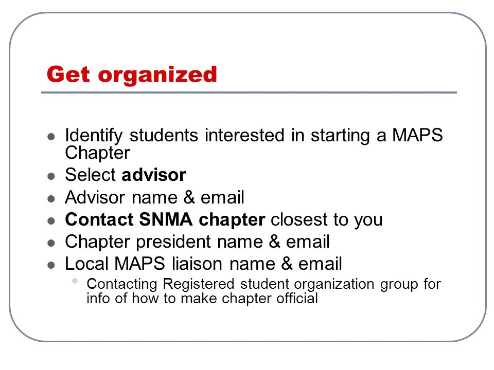 Get organized Identify students interested in starting a MAPS Chapter Select advisor Advisor name & email Contact SNMA chapter closest to you Chapter president name & email Local MAPS liaison name & email Contacting Registered student organization group for info of how to make chapter official
