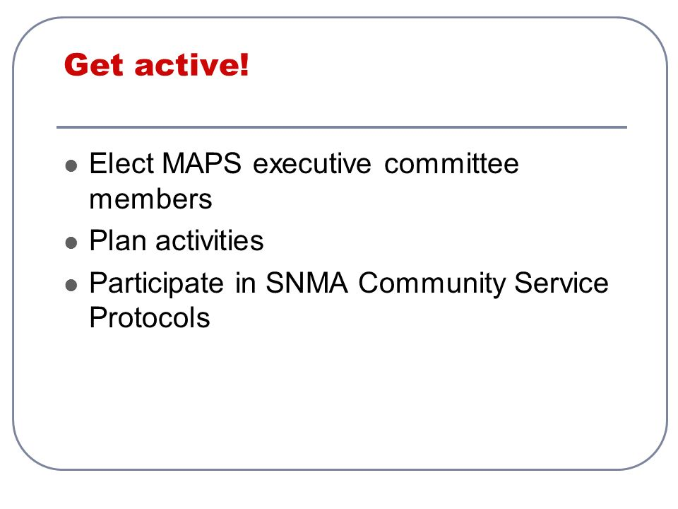 Get active! Elect MAPS executive committee members Plan activities Participate in SNMA Community Service Protocols